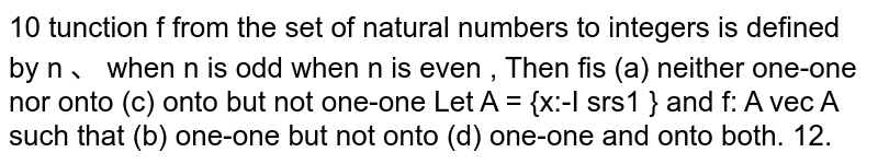 A function f from the set of natural numbers to integers is defined by n when n is odd f(n) 3, when n is even Then f is   (b) one-one but not onto a) neither one-one nor onto (c) onto but not one-one (d) one-one and onto both