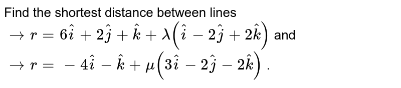 Find   the shortest distance between lines ` -> r=6 hat i+2 hat j+ hat k+lambda( hat i-2 hat j+2 hat k)` and ` -> r=-4 hat i- hat k+mu(3 hat i-2 hat j-2 hat k)` .