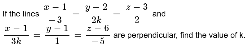 If   the lines `(x-1)/(-3)=(y-2)/(2k)=(z-3)/2` and `(x-1)/(3k)=(y-1)/1=(z-6)/(-5)` are perpendicular, find the value of k.