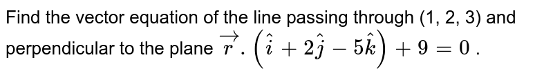 Find   the vector equation of the line passing through (1, 2, 3) and perpendicular   to the plane ` vec r.( hat i+2 hat j-5 hat k)+9=0` .