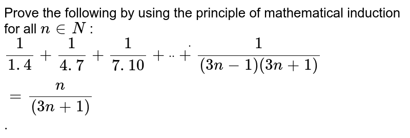 """Prove the following by using the principle of   mathematical induction for all `n in  N` : `1/(1. 4)+1/(4. 7)+1/(7. 10)+""""""""dot""""""""""""""""dot""""""""""""""""dot+1/((3n-1)(3n+1))=n/((3n+1))` ."""