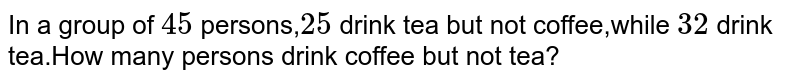 In a group of `45` persons,`25` drink tea but not coffee,while `32` drink tea.How many persons drink coffee but not tea?