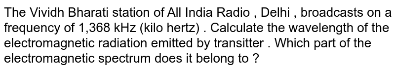 The Vividh Bharati station of All India Radio , Delhi , broadcasts on a frequency of 1,368 kHz (kilo hertz) . Calculate the wavelength of the electromagnetic radiation emitted by transitter . Which part of the electromagnetic spectrum does it belong to ?