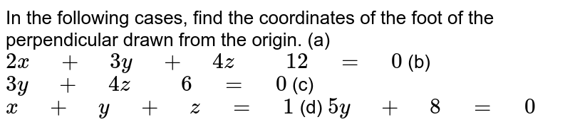 """In the following cases,   find the coordinates of the foot of the perpendicular drawn from the origin. (a) `2x"""" """"+"""" """"3y"""" """"+"""" """"4z"""" """""""" """"12"""" """"="""" """"0`  (b)   `3y"""" """"+"""" """"4z"""" """""""" """"6"""" """"="""" """"0`  (c) `x"""" """"+"""" """"y"""" """"+"""" """"z"""" """"="""" """"1`   (d) `5y"""" """"+"""" """"8"""" """"="""" """"0`"""