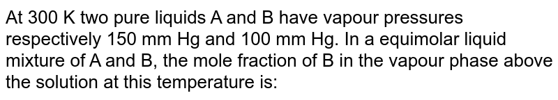 At 300 K two pure liquids A and B have vapour pressures respectively 150 mm Hg and 100 mm Hg. In a equimolar liquid mixture of A and B, the mole fraction of B in the vapour phase above the solution at this temperature is: