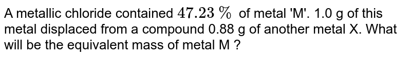 A metallic chloride contained `47.23%` of metal 'M'. 1.0 g of this metal displaced from a compound 0.88 g of another metal X. What will be the equivalent mass of metal M ?