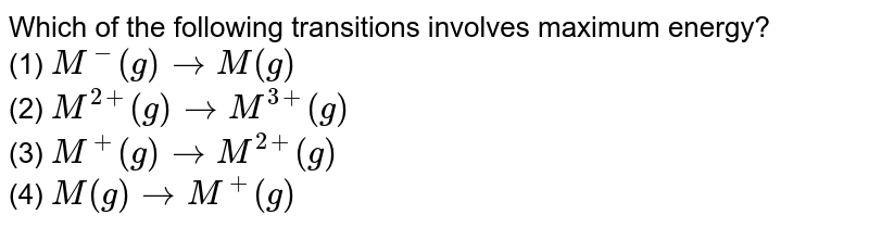 Which of the following transitions involves maximum energy? <br> (1) `M^(-) (g) to M(g)` <br> (2) `M^(2+) (g) to M^(3+) (g)` <br> (3) `M^(+) (g) to M^(2+) (g)` <br> (4) `M(g) to M^(+) (g)`
