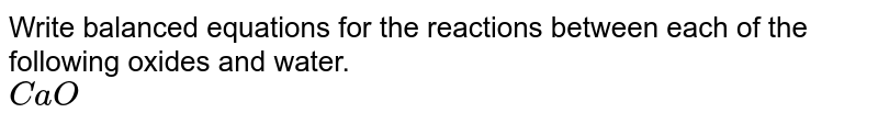 Write balanced equations for the reactions between each of the following oxides and water. <br> `CaO`