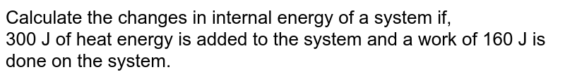 Calculate the changes in internal energy of a system if,  <br>  300 J of heat energy is added to the system and a work of 160 J is done on the system.