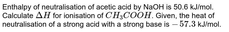 Enthalpy of neutralisation of acetic acid by NaOH is 50.6 kJ/mol. Calculate `Delta H` for ionisation of `CH_(3)COOH`. Given, the heat of neutralisation of a strong acid with a strong base is `-57.3` kJ/mol.