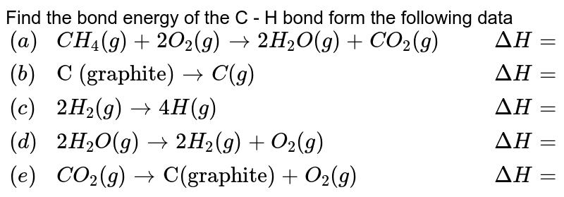"""Find the bond energy of the C - H bond form the following data  <br>  `{:((a),CH_(4)(g)+2O_(2)(g)to 2H_(2)O(g)+CO_(2)(g),,,Delta H=-803.3 kJ),((b),""""C (graphite)""""to C(g),,,Delta H=+711.3 kJ),((c ),2H_(2)(g)to4H(g),,,Delta H=+866.1 kJ),((d),2H_(2)O(g)to 2H_(2)(g)+O_(2)(g),,,Delta H=+485.3 kJ),((e ),CO_(2)(g)to""""C(graphite)""""+O_(2)(g),,,Delta H=+393.3 kJ):}`"""