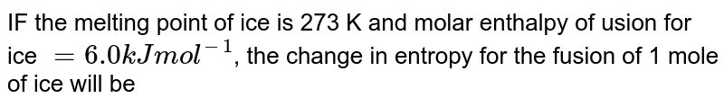 IF the melting point of ice is 273 K and molar enthalpy of usion for ice `= 6.0 kJ mol^(-1)`, the change in entropy for the fusion of 1 mole of ice will be