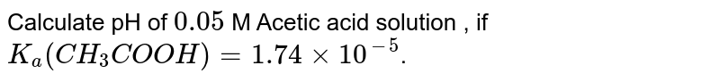 Calculate pH of `0.05` M Acetic acid solution , if `K_(a)(CH_(3)COOH) = 1.74 xx 10^(-5)`.