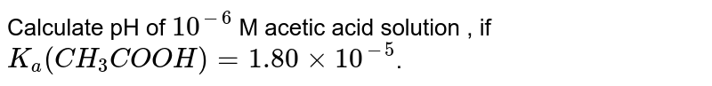Calculate pH of `10^(-6)` M acetic acid solution , if `K_(a) (CH_(3)COOH) = 1.80xx10^(-5)`.