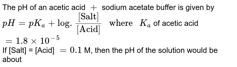"""The pH of an acetic acid ` + ` sodium acetate buffer is given by `pH = pK_(a) + log . """"[Salt]""""/""""[Acid]"""" """" where """" K_(a)` of acetic acid ` = 1.8 xx 10^(-5)` <br> If [Salt] = [Acid] ` = 0.1` M, then the pH of the solution would be about"""