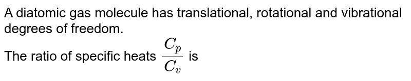 A diatomic gas molecule has translational, rotational and vibrational degrees of freedom.<br>The ratio of specific heats `C_(p)/C_(v)` is