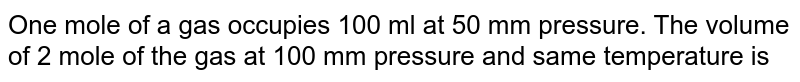 One mole of a gas occupies 100 ml at 50 mm pressure. The volume of 2 mole of the gas at 100 mm pressure and same temperature is