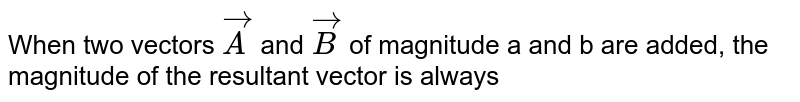 When  two  vectors  `vecA`  and  `vecB`  of magnitude  a  and  b  are added,  the  magnitude  of the  resultant  vector  is  always