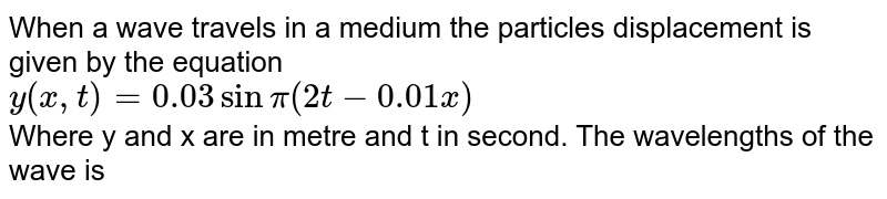 When a wave travels in a medium the particles displacement is given by the equation <br> `y(x,t)=0.03sin pi (2t-0.01x)`<br> Where y and x are in metre and t in second. The wavelengths of the wave is