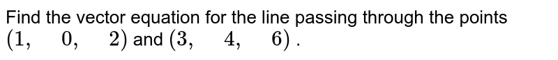 """Find the vector equation for the line passing through the points `(1,"""" """"0,"""" """"2)` and `(3,"""" """"4,"""" """"6)` ."""