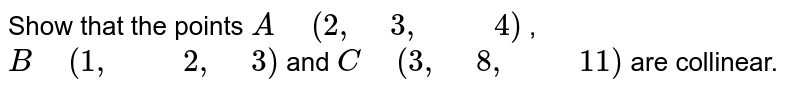 """Show that the points `A"""" """"(2,"""" """"3,"""" """""""" """"4)` , `B"""" """"(1,"""" """""""" """"2,"""" """"3)` and `C"""" """"(3,"""" """"8,"""" """""""" """"11)` are collinear."""