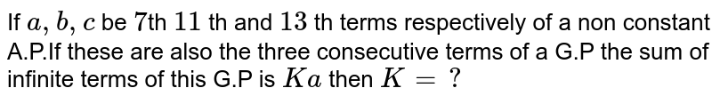 If `a,b,c` be `7`th `11` th and `13` th terms respectively of a non constant A.P.If these are  also the three consecutive terms of a G.P the sum of infinite terms of this G.P is `Ka` then `K=?`