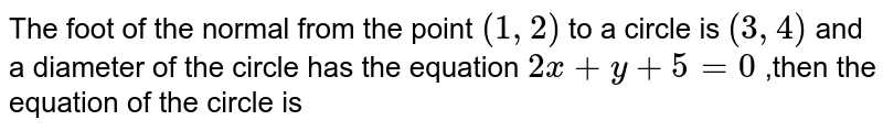 The foot of the normal from the  point `(1,2)` to a circle is `(3,4)` and a diameter of the circle has the equation `2x+y+5=0` ,then the equation of the circle is