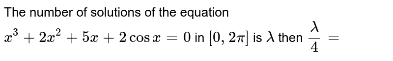 The number of solutions of the equation `x^(3)+2x^(2)+5x+2cos x=0` in `[0,2 pi]` is `lambda` then `(lambda)/(4)=`