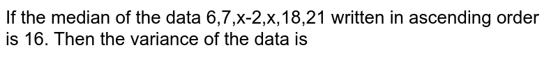 If the median of the data 6,7,x-2,x,18,21 written in ascending order is 16. Then the variance of the data is