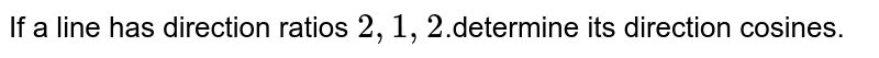 If   a line has direction ratios `2,1,2`.determine its direction cosines.