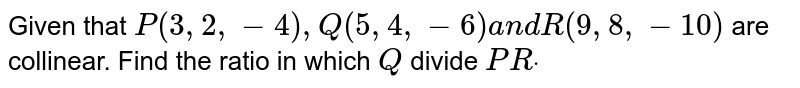 Given that `P(3,2,-4),Q(5,4,-6)a n dR(9,8,-10)` are collinear. Find the ratio in which `Q` divide `P Rdot`