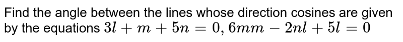 Find the angle between the lines whose direction   cosines are given by the equations `3l+m+5n=0,6m m-2n l+5l=0`