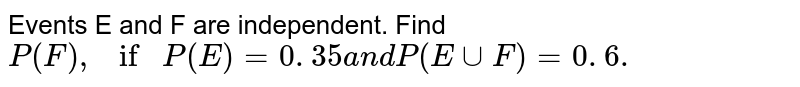 Events E and F are independent. Find `P(F),ifP(E)=0. 35a n dP(EuuF)=0. 6.`