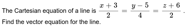 The   Cartesian equation of a line is `(x+3)/2=(y-5)/4=(z+6)/2` .   Find the vector equation for the line.