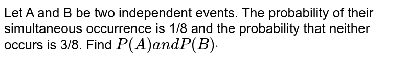 Let A and B be two independent events. The probability of their   simultaneous occurrence is 1/8 and the probability that neither occurs is   3/8. Find `P(A)a n dP(B)dot`