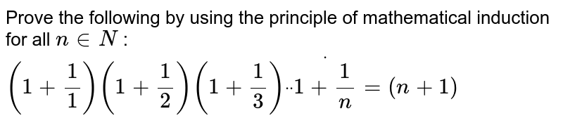 """Prove the following by using the principle of   mathematical induction for all `n in  N` : `(1+1/1)(1+1/2)""""""""(1+1/3)""""""""dot""""""""dot""""""""dot(1+1/n)=(n+1)`"""