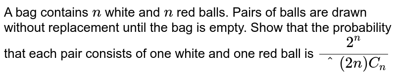 A bag contains `n` white and `n` red balls. Pairs of balls are drawn without replacement until the bag is   empty. Show that the probability that each pair consists of one white and one   red ball is `(2^n)/(^(2n)C_n)`