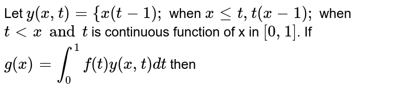 Let `y(x,t)={x(t-1);` when `x <= t, t(x-1);` when `t < x and t` is  continuous function of x in `[0, 1]`. If `g(x)=int_0^1 f(t)y(x,t)dt` then