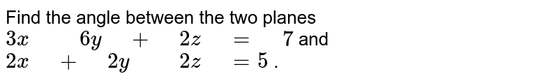 """Find the angle between the two planes   `3x"""" """""""" """"6y"""" """"+"""" """"2z"""" """"="""" """"7` and `2x"""" """"+"""" """"2y"""" """""""" """"2z"""" """"=5` ."""