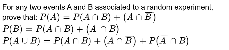 For any two events A and B associated to a random experiment, prove   that: `P(A)=P(AnnB)+(AnnbarB)`  `P(B)=P(AnnB)+( barAnnB)`  `P(AuuB)=P(AnnB)+(AnnbarB)+P(barAnnB)`