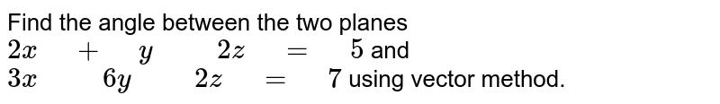 """Find the angle between the two planes   `2x"""" """"+"""" """"y"""" """""""" """"2z"""" """"="""" """"5` and `3x"""" """""""" """"6y"""" """""""" """"2z"""" """"="""" """"7` using vector method."""