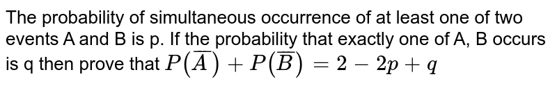 The probability of simultaneous occurrence of at least one of two   events A and B is p. If the probability that exactly one of A, B occurs is q   then prove that `P(barA)+P(barB) = 2 - 2p + q`