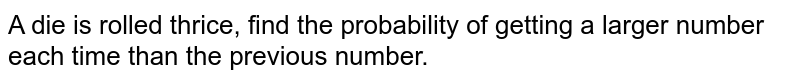 A die is rolled thrice, find the probability   of getting a larger number each time than the previous number.