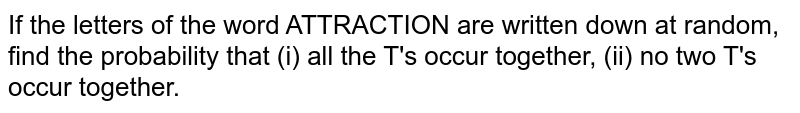 If the letters of the word ATTRACTION are written down at random,   find the probability that (i) all the T's occur together, (ii) no two T's occur together.