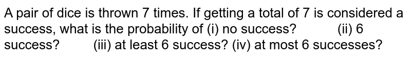 A pair of dice is thrown 7 times. If getting a total of 7 is considered   a success, what is the probability of (i) no success? (ii) 6 success? (iii) at   least 6 success? (iv) at most 6 successes?