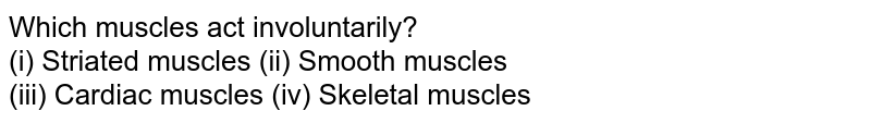 Which muscles act involuntarily? <br> (i) Striated muscles     (ii) Smooth muscles <br> (iii) Cardiac muscles     (iv) Skeletal muscles