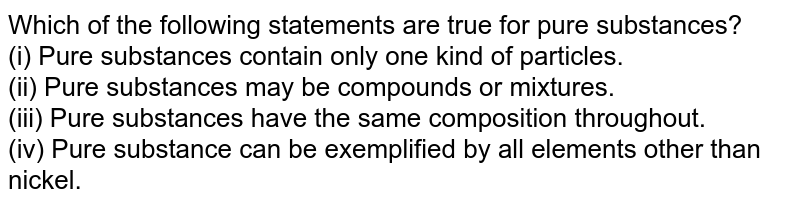 Which of the following statements are true for pure substances? <br> (i)  Pure substances contain only one kind of particles. <br> (ii) Pure substances may be compounds or mixtures. <br> (iii) Pure substances have the same composition throughout. <br> (iv) Pure substance can be exemplified by all elements other than nickel.