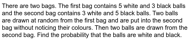 There are two bags. The first bag contains 5 white and 3 black balls   and the second bag contains 3 white and 5 black balls. Two balls are drawn at   random from the first bag and are put into the second bag without noticing   their colours. Then two balls are drawn from the second bag. Find the   probability that the balls are white and black.