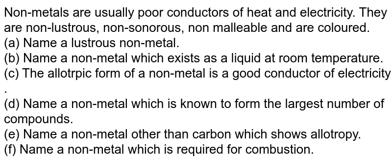 Non-metals are usually poor conductors of heat and electricity. They are non-lustrous, non-sonorous, non malleable and are coloured. <br> (a) Name a lustrous non-metal. <br> (b) Name a non-metal which exists as a liquid at room temperature. <br> (c) The allotrpic form of a non-metal is a good conductor of electricity . <br> (d) Name a non-metal which is known to form the largest number of compounds. <br> (e) Name a non-metal other than carbon which shows allotropy. <br>  (f) Name a non-metal which is required for combustion.