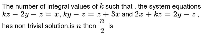 The number of integral values of `k` such that , the system equations `kz-2y-z=x,ky-z=z+3x` and `2x+kz=2y-z` ,  has non trivial solution,is `n` then `(n)/(2)` is